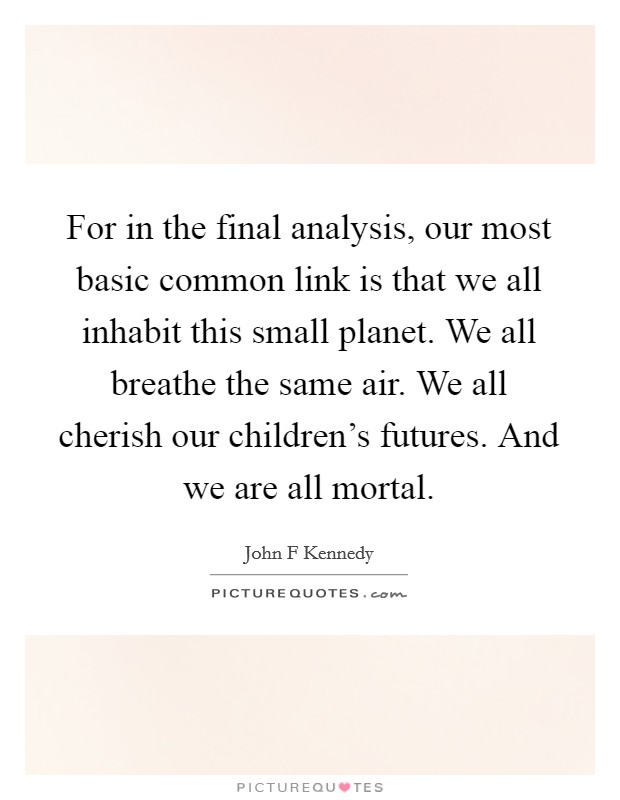 For in the final analysis, our most basic common link is that we all inhabit this small planet. We all breathe the same air. We all cherish our children's futures. And we are all mortal Picture Quote #1
