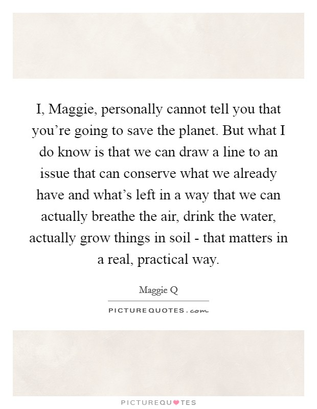 I, Maggie, personally cannot tell you that you're going to save the planet. But what I do know is that we can draw a line to an issue that can conserve what we already have and what's left in a way that we can actually breathe the air, drink the water, actually grow things in soil - that matters in a real, practical way Picture Quote #1