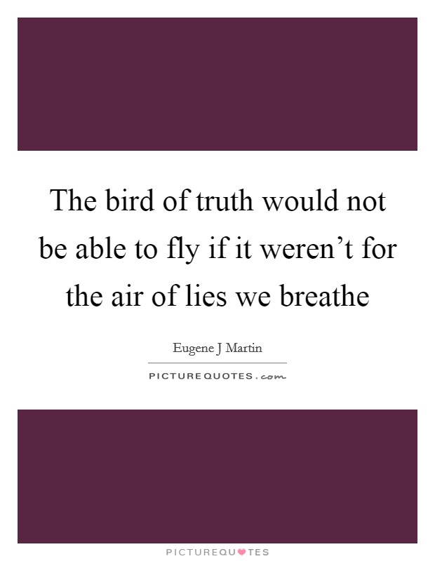 The bird of truth would not be able to fly if it weren't for the air of lies we breathe Picture Quote #1