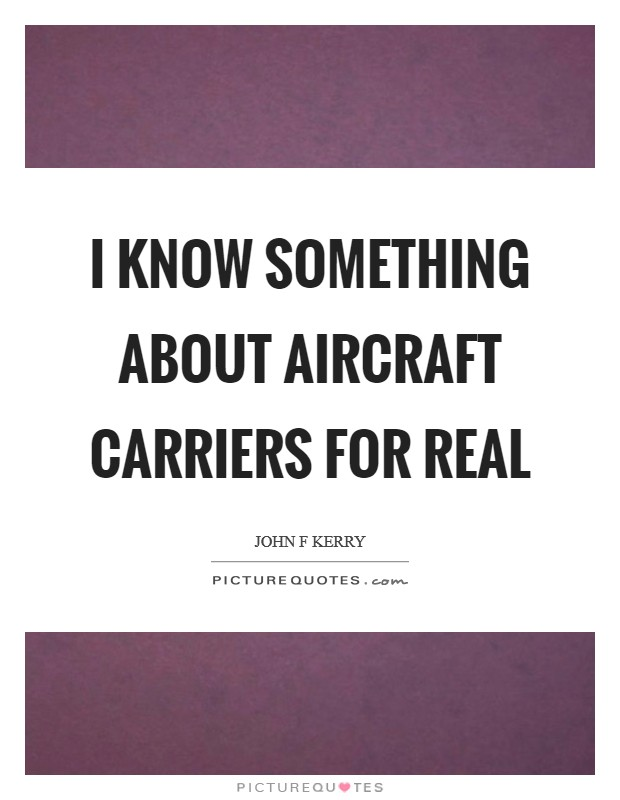 I know something about aircraft carriers for real Picture Quote #1