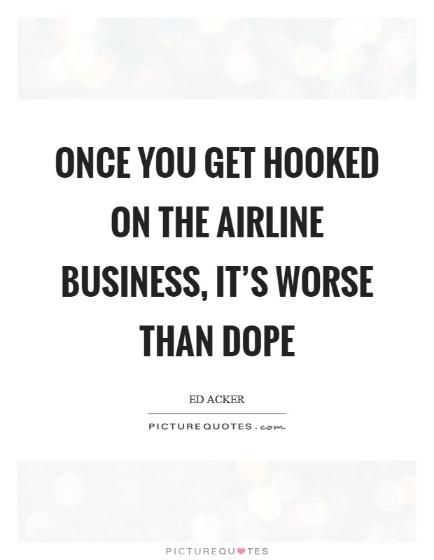 Once you get hooked on the airline business, it's worse than dope Picture Quote #1