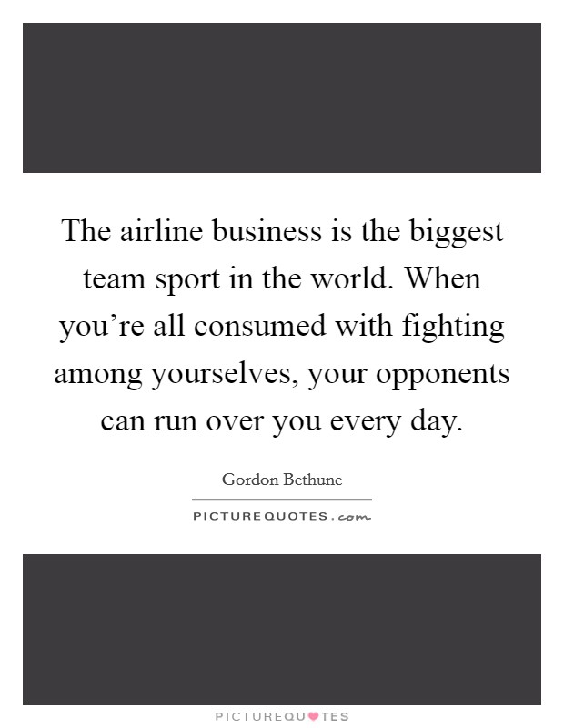 The airline business is the biggest team sport in the world. When you're all consumed with fighting among yourselves, your opponents can run over you every day Picture Quote #1