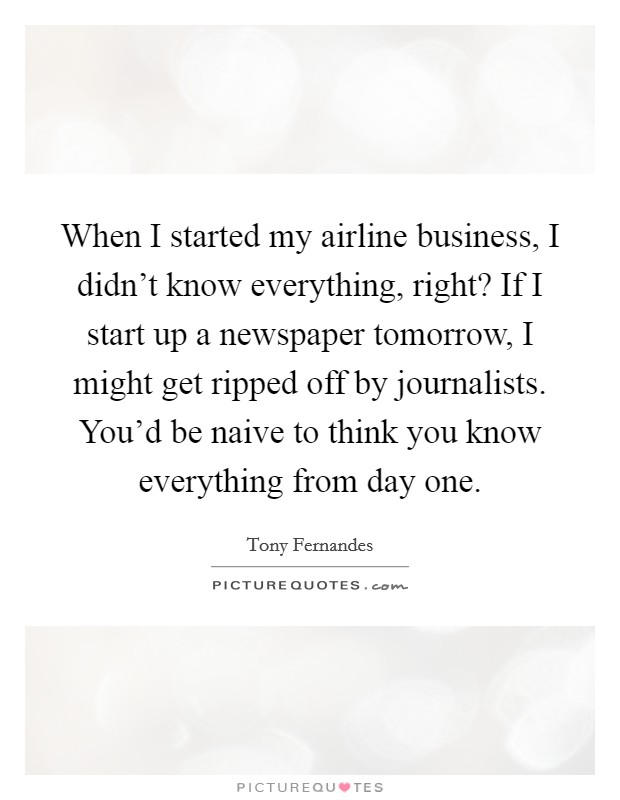 When I started my airline business, I didn't know everything, right? If I start up a newspaper tomorrow, I might get ripped off by journalists. You'd be naive to think you know everything from day one Picture Quote #1