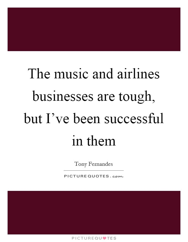 The music and airlines businesses are tough, but I've been successful in them Picture Quote #1