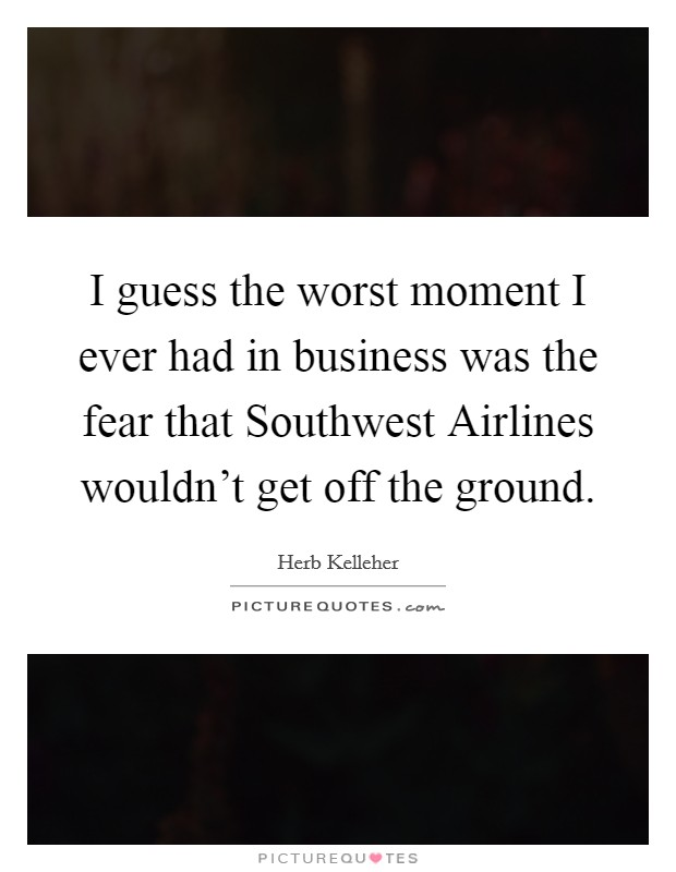 I guess the worst moment I ever had in business was the fear that Southwest Airlines wouldn't get off the ground Picture Quote #1