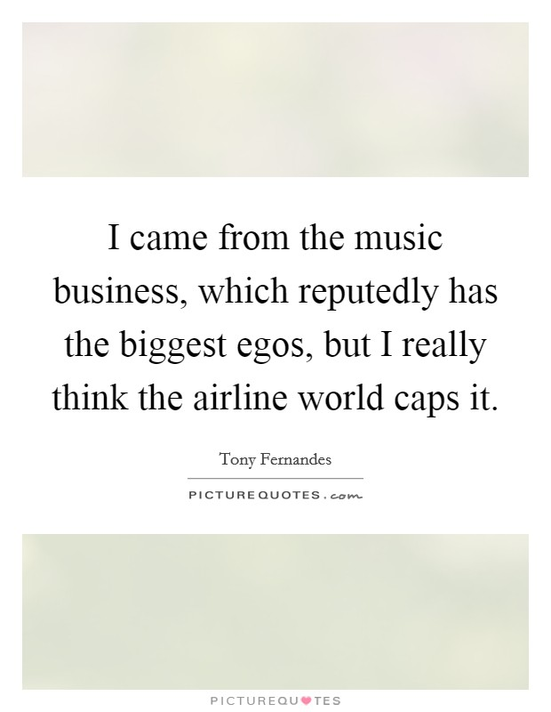 I came from the music business, which reputedly has the biggest egos, but I really think the airline world caps it Picture Quote #1