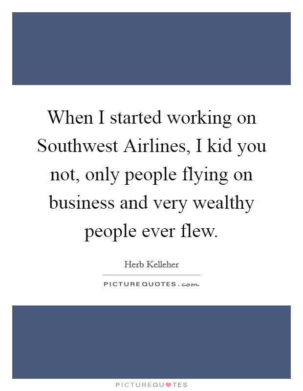 When I started working on Southwest Airlines, I kid you not, only people flying on business and very wealthy people ever flew Picture Quote #1