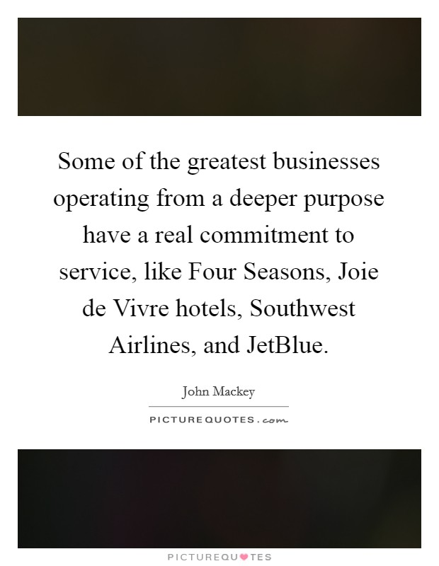 Some of the greatest businesses operating from a deeper purpose have a real commitment to service, like Four Seasons, Joie de Vivre hotels, Southwest Airlines, and JetBlue Picture Quote #1
