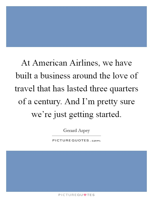 At American Airlines, we have built a business around the love of travel that has lasted three quarters of a century. And I'm pretty sure we're just getting started Picture Quote #1