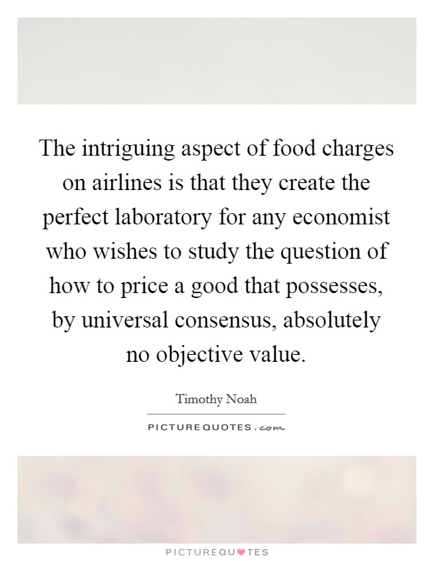The intriguing aspect of food charges on airlines is that they create the perfect laboratory for any economist who wishes to study the question of how to price a good that possesses, by universal consensus, absolutely no objective value Picture Quote #1