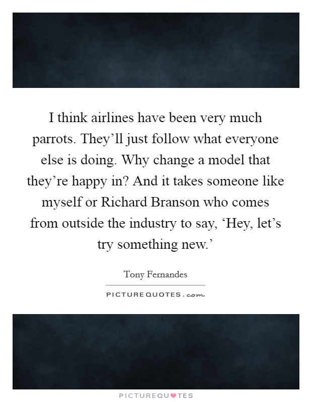 I think airlines have been very much parrots. They'll just follow what everyone else is doing. Why change a model that they're happy in? And it takes someone like myself or Richard Branson who comes from outside the industry to say, 'Hey, let's try something new.' Picture Quote #1