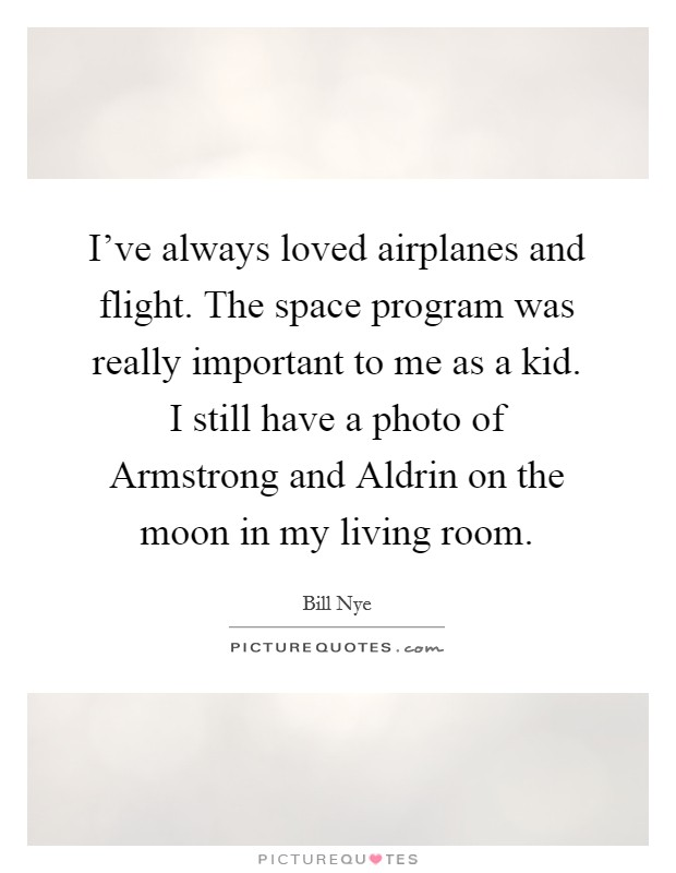 I've always loved airplanes and flight. The space program was really important to me as a kid. I still have a photo of Armstrong and Aldrin on the moon in my living room Picture Quote #1