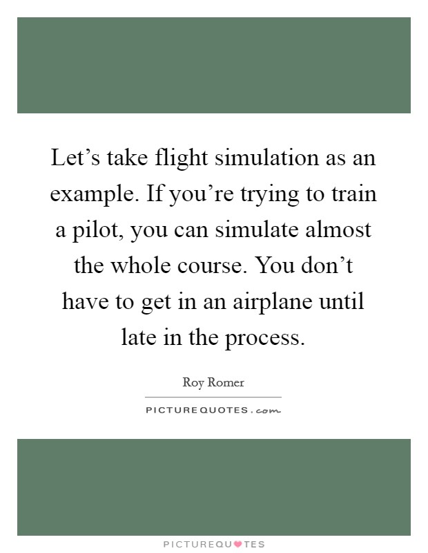 Let's take flight simulation as an example. If you're trying to train a pilot, you can simulate almost the whole course. You don't have to get in an airplane until late in the process Picture Quote #1