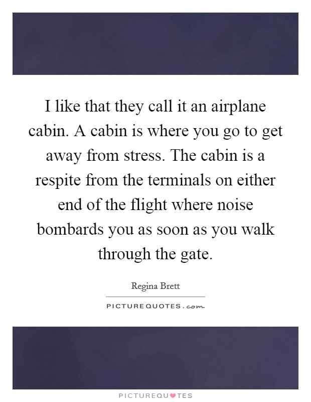 I like that they call it an airplane cabin. A cabin is where you go to get away from stress. The cabin is a respite from the terminals on either end of the flight where noise bombards you as soon as you walk through the gate Picture Quote #1