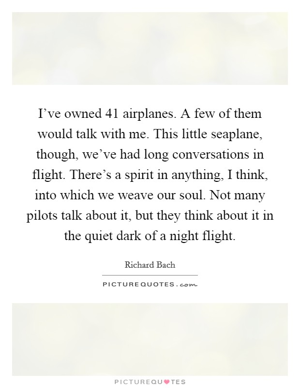 I've owned 41 airplanes. A few of them would talk with me. This little seaplane, though, we've had long conversations in flight. There's a spirit in anything, I think, into which we weave our soul. Not many pilots talk about it, but they think about it in the quiet dark of a night flight Picture Quote #1