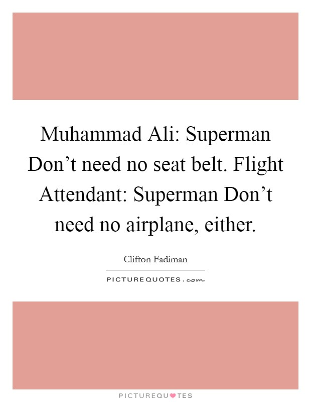 Muhammad Ali: Superman Don't need no seat belt. Flight Attendant: Superman Don't need no airplane, either Picture Quote #1