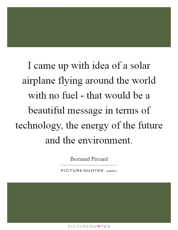 I came up with idea of a solar airplane flying around the world with no fuel - that would be a beautiful message in terms of technology, the energy of the future and the environment Picture Quote #1