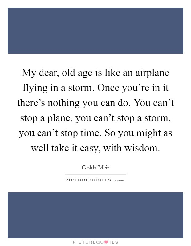 My dear, old age is like an airplane flying in a storm. Once you're in it there's nothing you can do. You can't stop a plane, you can't stop a storm, you can't stop time. So you might as well take it easy, with wisdom Picture Quote #1