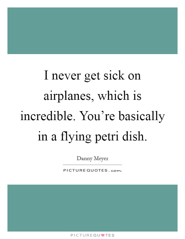 I never get sick on airplanes, which is incredible. You're basically in a flying petri dish Picture Quote #1