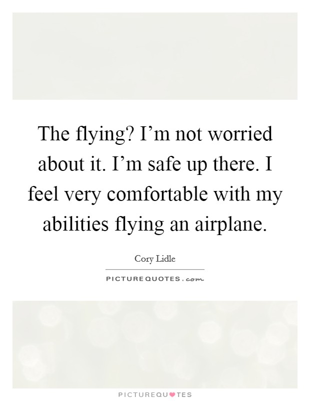 The flying? I'm not worried about it. I'm safe up there. I feel very comfortable with my abilities flying an airplane Picture Quote #1