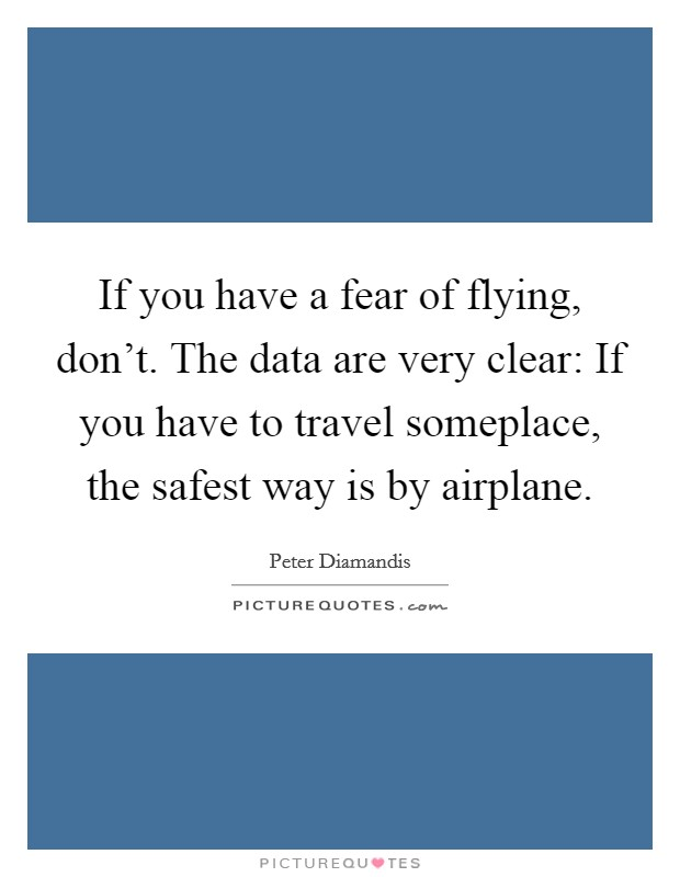 If you have a fear of flying, don't. The data are very clear: If you have to travel someplace, the safest way is by airplane Picture Quote #1