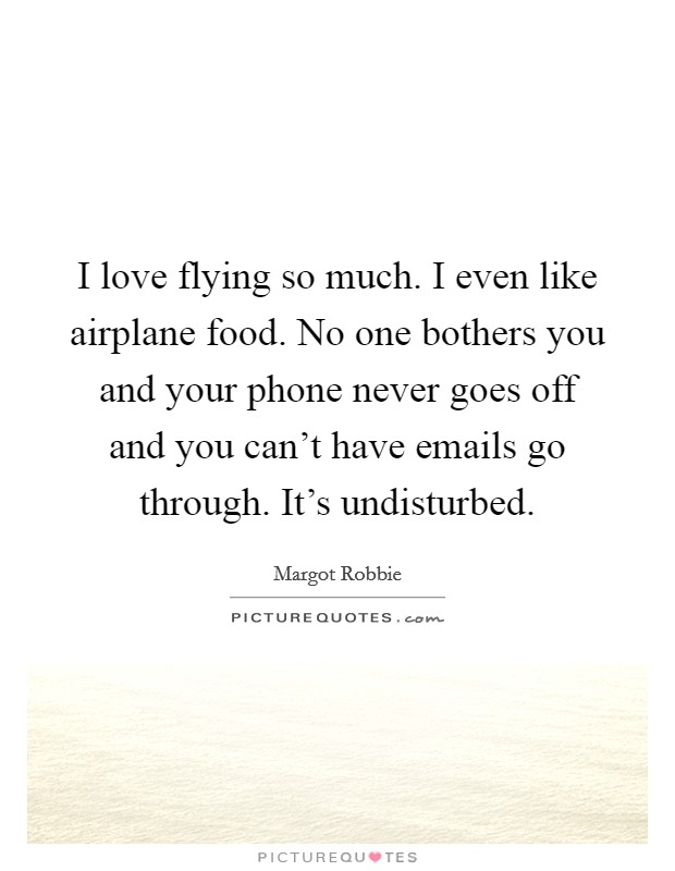 I love flying so much. I even like airplane food. No one bothers you and your phone never goes off and you can't have emails go through. It's undisturbed Picture Quote #1