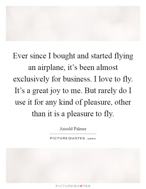 Ever since I bought and started flying an airplane, it's been almost exclusively for business. I love to fly. It's a great joy to me. But rarely do I use it for any kind of pleasure, other than it is a pleasure to fly Picture Quote #1