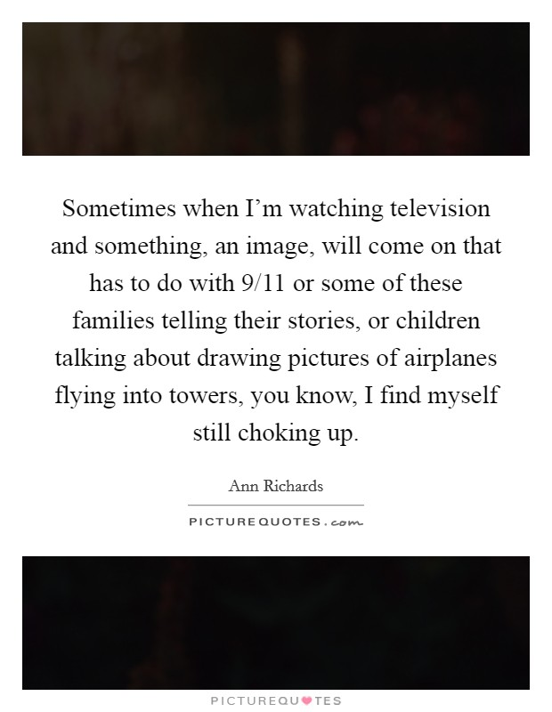 Sometimes when I'm watching television and something, an image, will come on that has to do with 9/11 or some of these families telling their stories, or children talking about drawing pictures of airplanes flying into towers, you know, I find myself still choking up Picture Quote #1