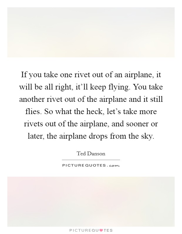 If you take one rivet out of an airplane, it will be all right, it'll keep flying. You take another rivet out of the airplane and it still flies. So what the heck, let's take more rivets out of the airplane, and sooner or later, the airplane drops from the sky Picture Quote #1