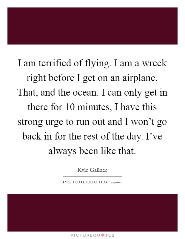 I am terrified of flying. I am a wreck right before I get on an airplane. That, and the ocean. I can only get in there for 10 minutes, I have this strong urge to run out and I won't go back in for the rest of the day. I've always been like that Picture Quote #1