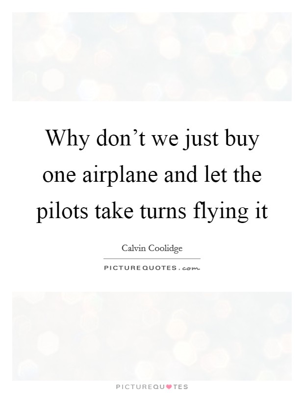 Why don't we just buy one airplane and let the pilots take turns flying it Picture Quote #1