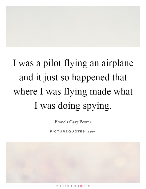 I was a pilot flying an airplane and it just so happened that where I was flying made what I was doing spying Picture Quote #1