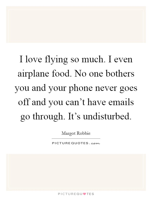 I love flying so much. I even airplane food. No one bothers you and your phone never goes off and you can't have emails go through. It's undisturbed Picture Quote #1