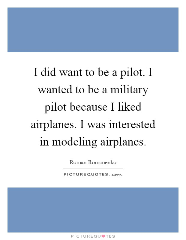 I did want to be a pilot. I wanted to be a military pilot because I liked airplanes. I was interested in modeling airplanes Picture Quote #1