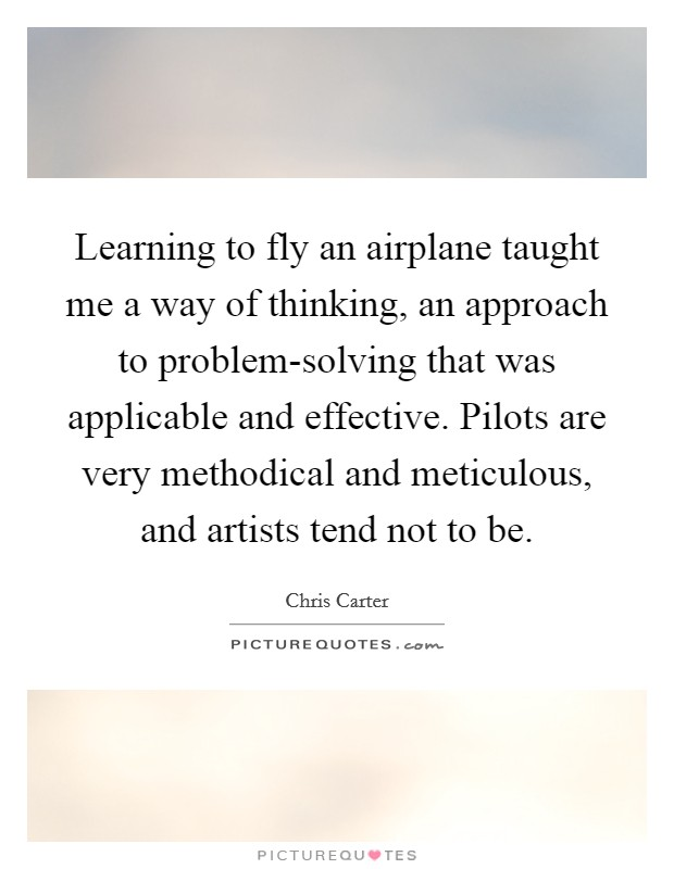 Learning to fly an airplane taught me a way of thinking, an approach to problem-solving that was applicable and effective. Pilots are very methodical and meticulous, and artists tend not to be Picture Quote #1