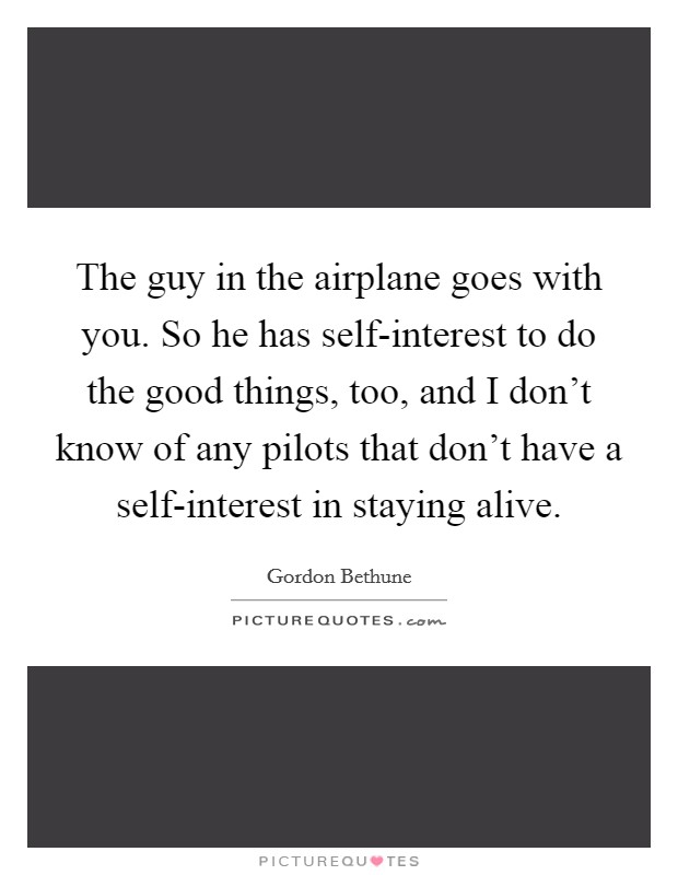 The guy in the airplane goes with you. So he has self-interest to do the good things, too, and I don't know of any pilots that don't have a self-interest in staying alive Picture Quote #1