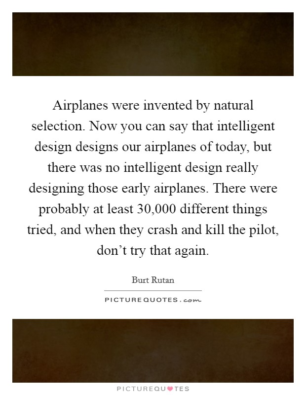 Airplanes were invented by natural selection. Now you can say that intelligent design designs our airplanes of today, but there was no intelligent design really designing those early airplanes. There were probably at least 30,000 different things tried, and when they crash and kill the pilot, don't try that again Picture Quote #1