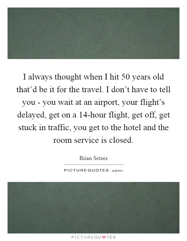 I always thought when I hit 50 years old that'd be it for the travel. I don't have to tell you - you wait at an airport, your flight's delayed, get on a 14-hour flight, get off, get stuck in traffic, you get to the hotel and the room service is closed Picture Quote #1