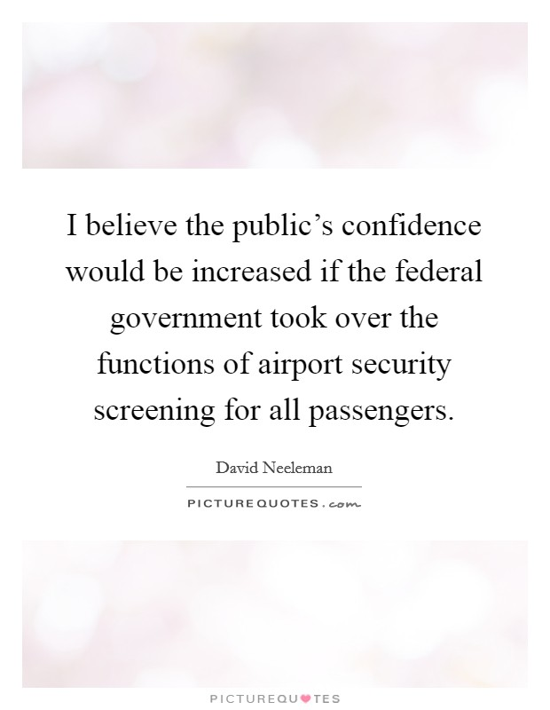 I believe the public's confidence would be increased if the federal government took over the functions of airport security screening for all passengers Picture Quote #1