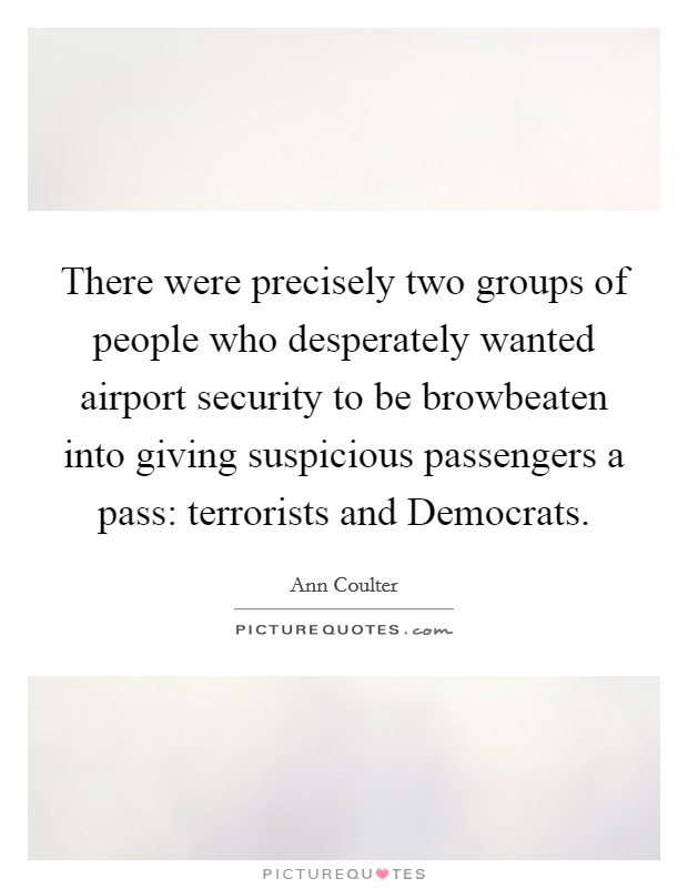There were precisely two groups of people who desperately wanted airport security to be browbeaten into giving suspicious passengers a pass: terrorists and Democrats Picture Quote #1