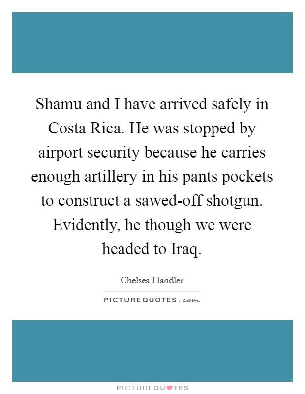 Shamu and I have arrived safely in Costa Rica. He was stopped by airport security because he carries enough artillery in his pants pockets to construct a sawed-off shotgun. Evidently, he though we were headed to Iraq Picture Quote #1