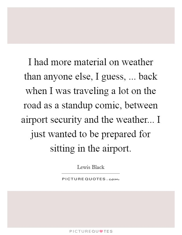 I had more material on weather than anyone else, I guess, ... back when I was traveling a lot on the road as a standup comic, between airport security and the weather... I just wanted to be prepared for sitting in the airport Picture Quote #1
