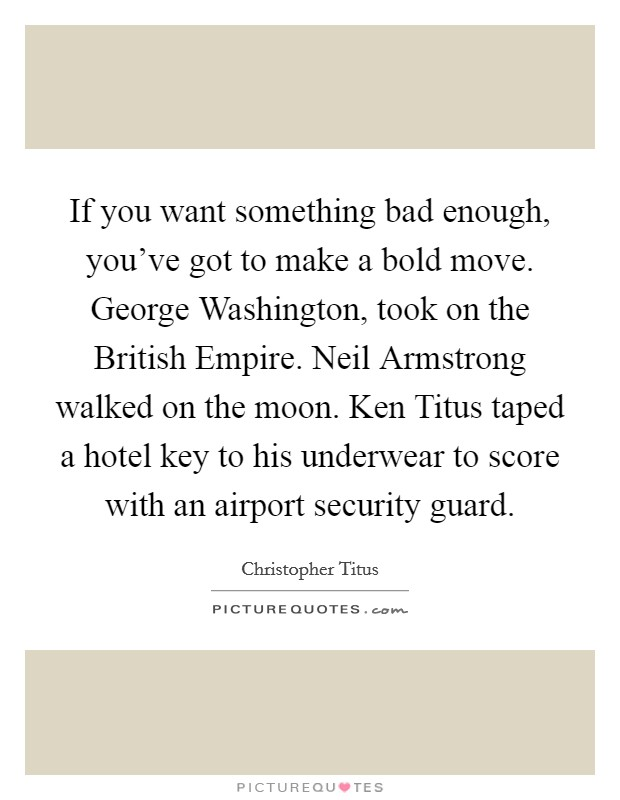 If you want something bad enough, you've got to make a bold move. George Washington, took on the British Empire. Neil Armstrong walked on the moon. Ken Titus taped a hotel key to his underwear to score with an airport security guard Picture Quote #1
