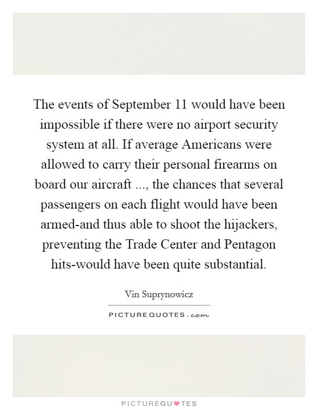 The events of September 11 would have been impossible if there were no airport security system at all. If average Americans were allowed to carry their personal firearms on board our aircraft ..., the chances that several passengers on each flight would have been armed-and thus able to shoot the hijackers, preventing the Trade Center and Pentagon hits-would have been quite substantial Picture Quote #1
