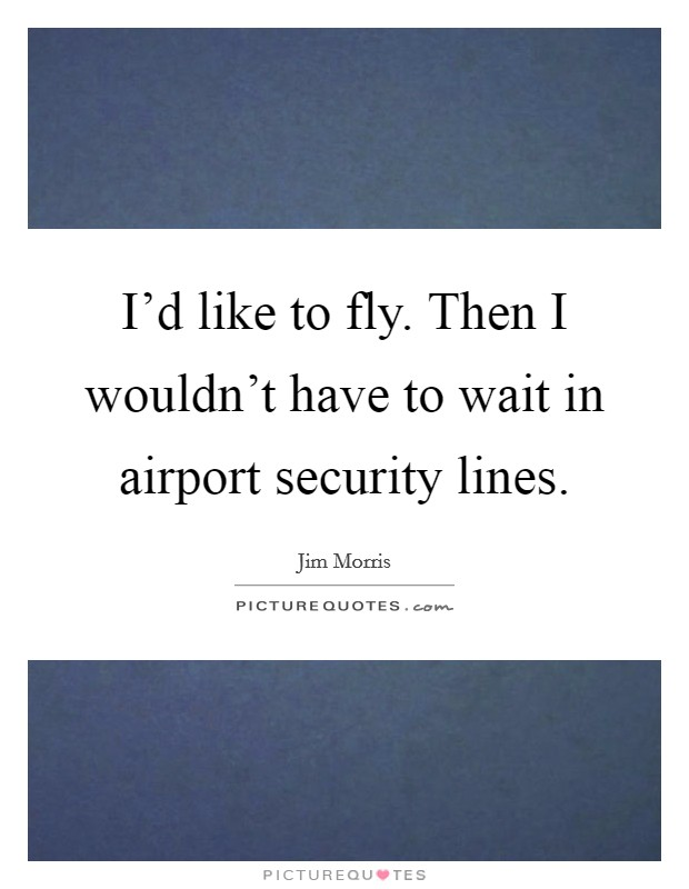 I'd like to fly. Then I wouldn't have to wait in airport security lines Picture Quote #1