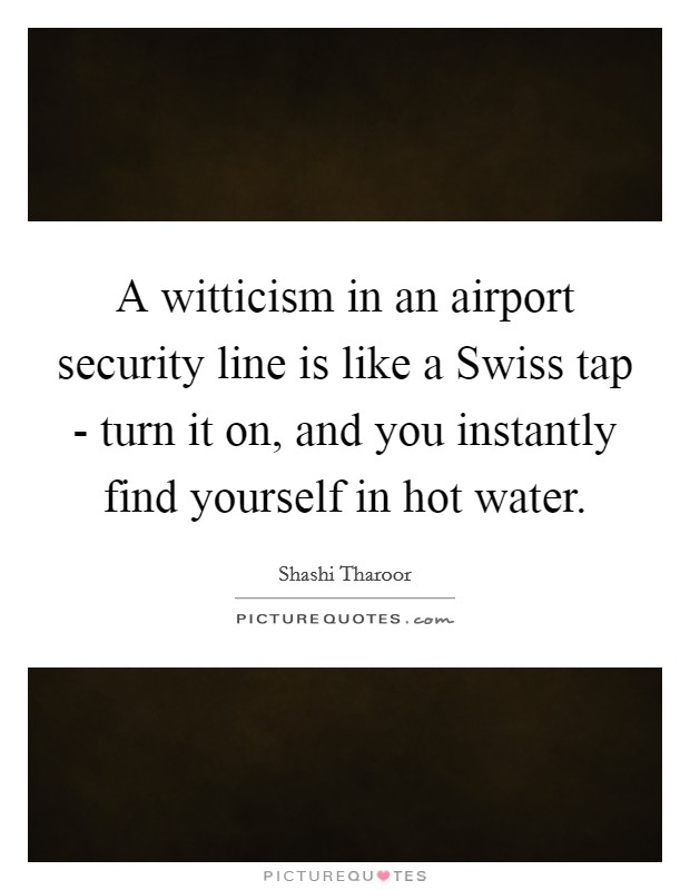 A witticism in an airport security line is like a Swiss tap - turn it on, and you instantly find yourself in hot water Picture Quote #1