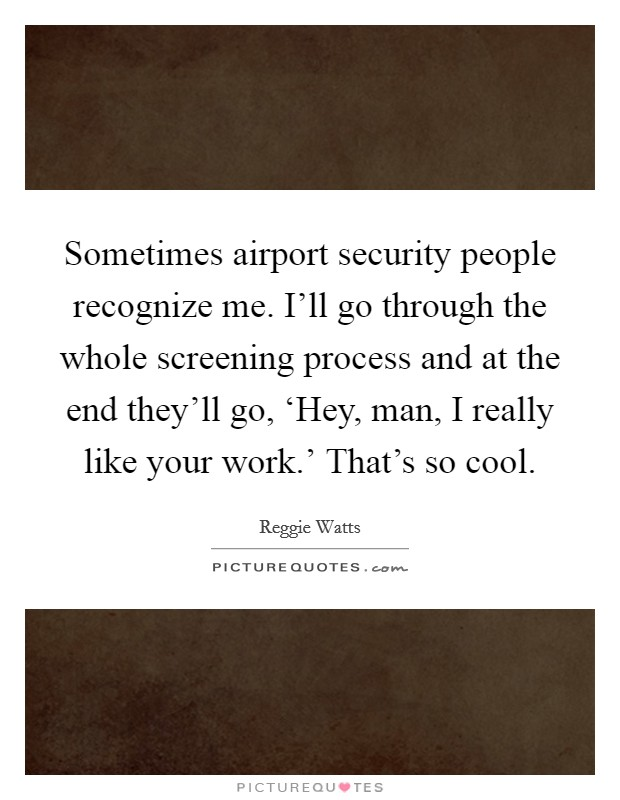 Sometimes airport security people recognize me. I'll go through the whole screening process and at the end they'll go, 'Hey, man, I really like your work.' That's so cool Picture Quote #1