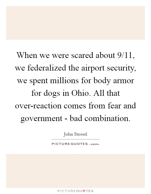 When we were scared about 9/11, we federalized the airport security, we spent millions for body armor for dogs in Ohio. All that over-reaction comes from fear and government - bad combination Picture Quote #1