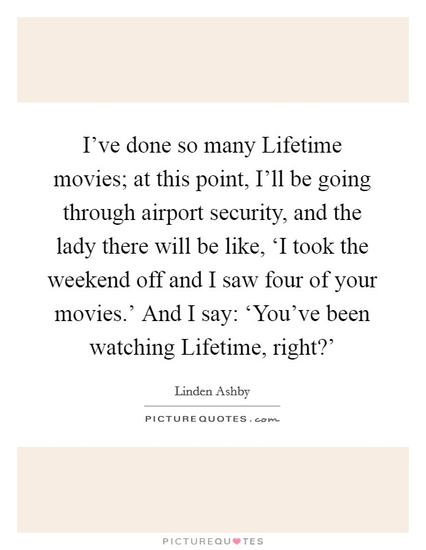 I've done so many Lifetime movies; at this point, I'll be going through airport security, and the lady there will be like, 'I took the weekend off and I saw four of your movies.' And I say: 'You've been watching Lifetime, right?' Picture Quote #1