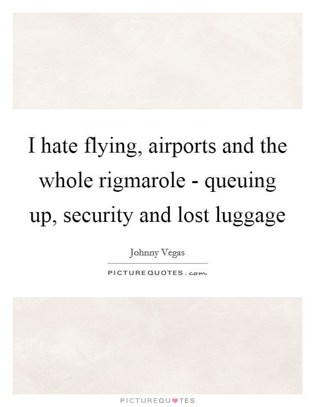 I hate flying, airports and the whole rigmarole - queuing up, security and lost luggage Picture Quote #1
